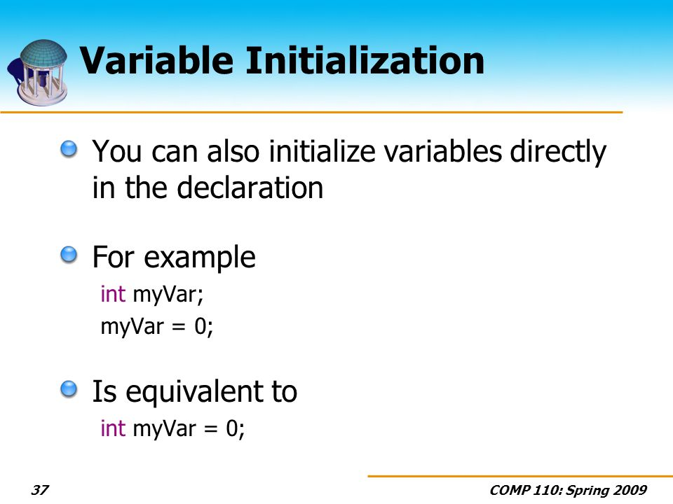 COMP 110: Spring 200937 Variable Initialization You can also initialize variables directly in the declaration For example int myVar; myVar = 0; Is equ