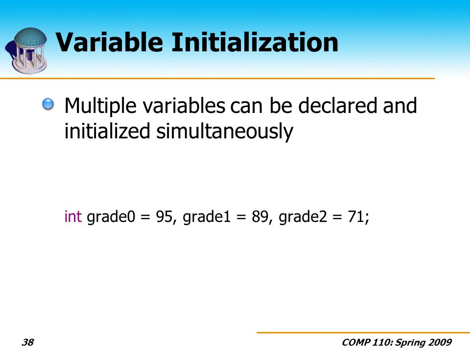 COMP 110: Spring 200938 Variable Initialization Multiple variables can be declared and initialized simultaneously int grade0 = 95, grade1 = 89, grade2