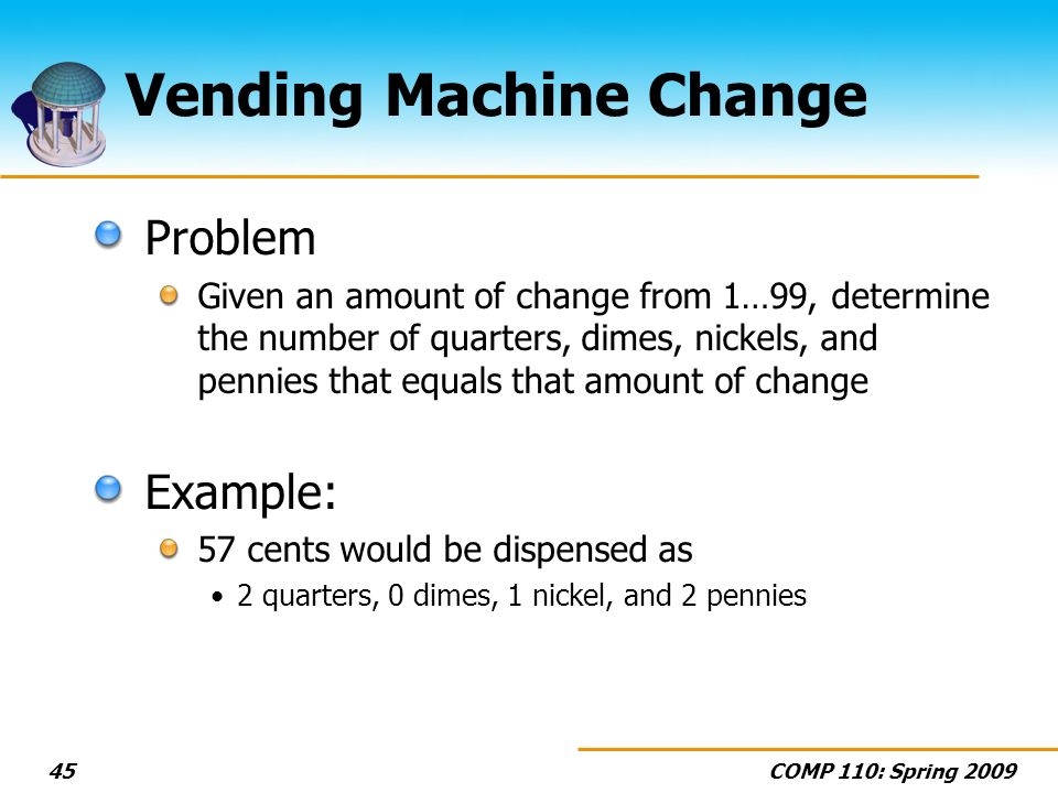 COMP 110: Spring 200945 Vending Machine Change Problem Given an amount of change from 1…99, determine the number of quarters, dimes, nickels, and penn