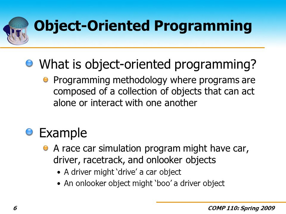 COMP 110: Spring 20096 Object-Oriented Programming What is object-oriented programming? Programming methodology where programs are composed of a colle