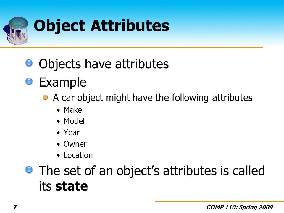 COMP 110: Spring 20097 Object Attributes Objects have attributes Example A car object might have the following attributes Make Model Year Owner Locati