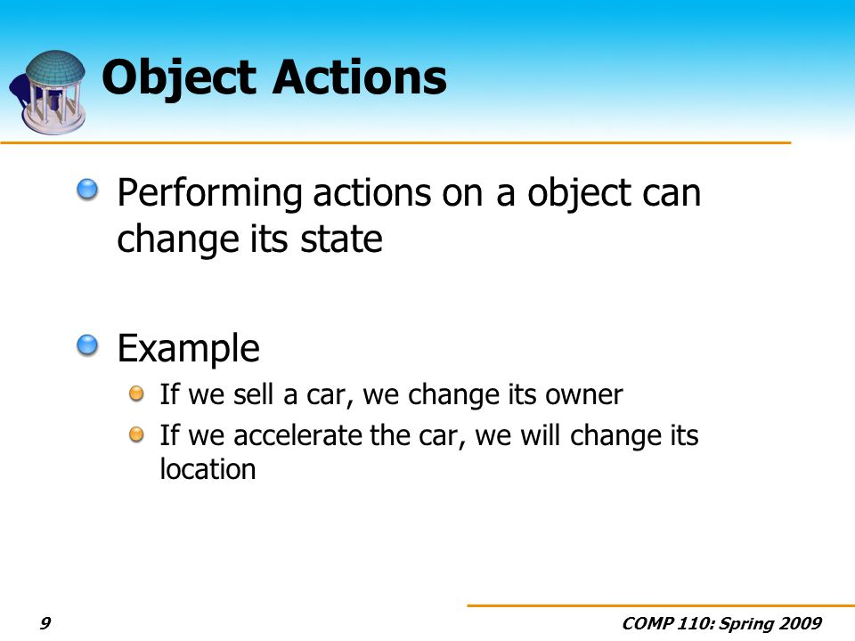 COMP 110: Spring 20099 Object Actions Performing actions on a object can change its state Example If we sell a car, we change its owner If we accelera
