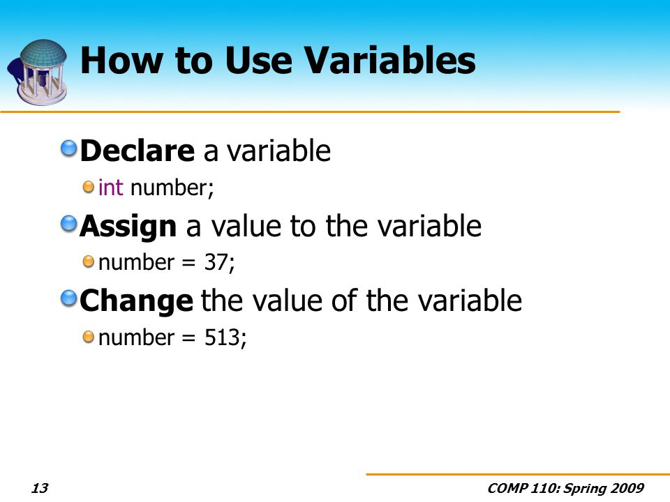 COMP 110: Spring How to Use Variables Declare a variable int number; Assign a value to the variable number = 37; Change the value of the variable number = 513;