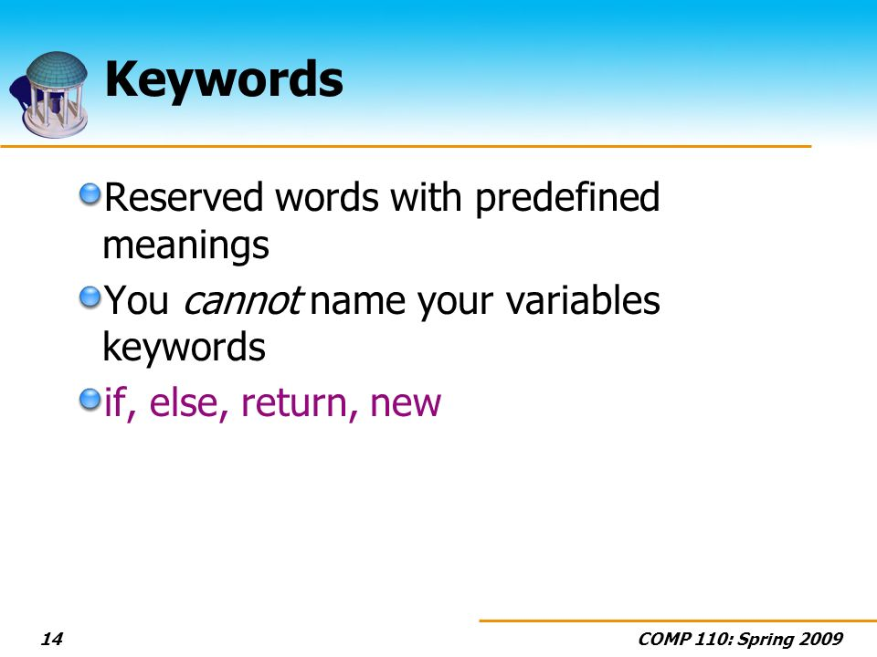 COMP 110: Spring Keywords Reserved words with predefined meanings You cannot name your variables keywords if, else, return, new
