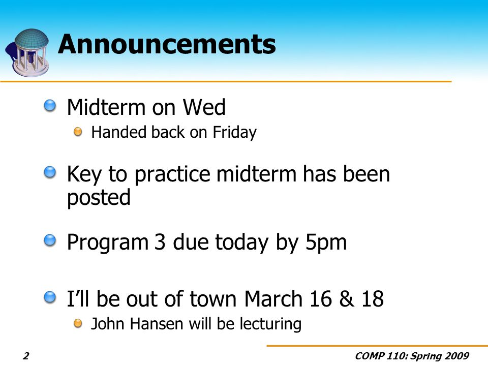 COMP 110: Spring Announcements Midterm on Wed Handed back on Friday Key to practice midterm has been posted Program 3 due today by 5pm Ill be out of town March 16 & 18 John Hansen will be lecturing
