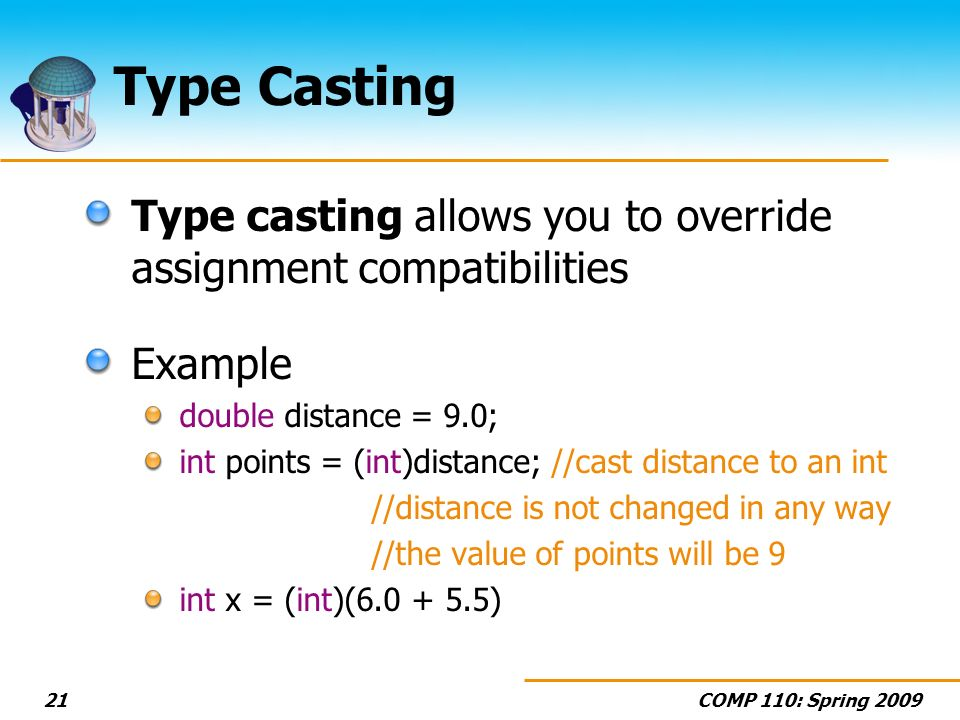 COMP 110: Spring Type Casting Type casting allows you to override assignment compatibilities Example double distance = 9.0; int points = (int)distance; //cast distance to an int //distance is not changed in any way //the value of points will be 9 int x = (int)( )