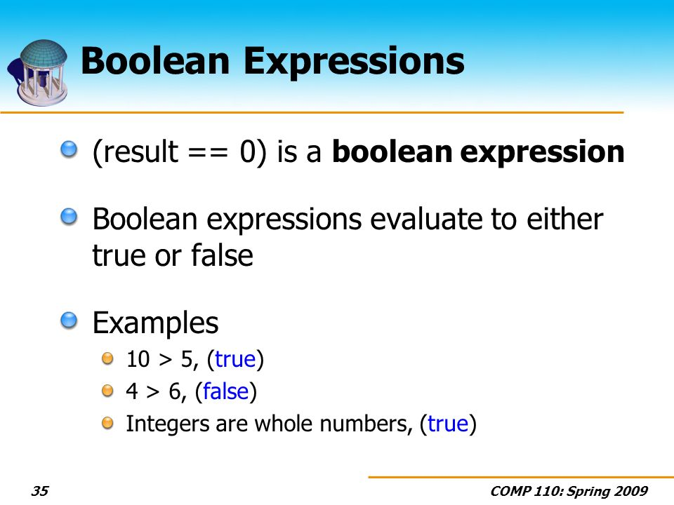 COMP 110: Spring Boolean Expressions (result == 0) is a boolean expression Boolean expressions evaluate to either true or false Examples 10 > 5, (true) 4 > 6, (false) Integers are whole numbers, (true)