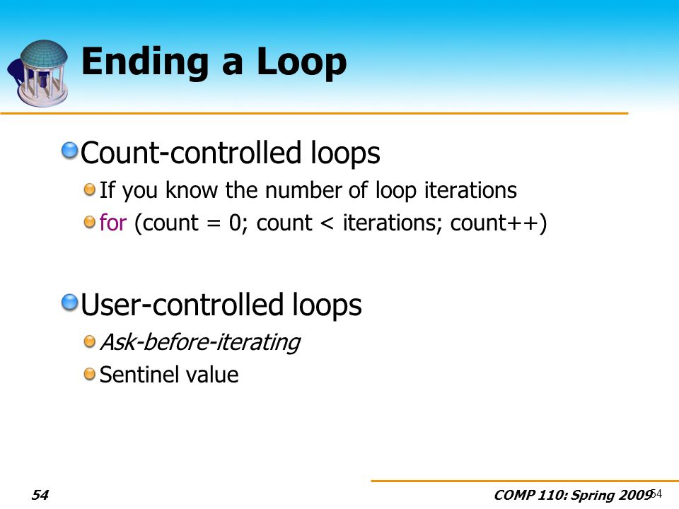 COMP 110: Spring Ending a Loop Count-controlled loops If you know the number of loop iterations for (count = 0; count < iterations; count++) User-controlled loops Ask-before-iterating Sentinel value 54