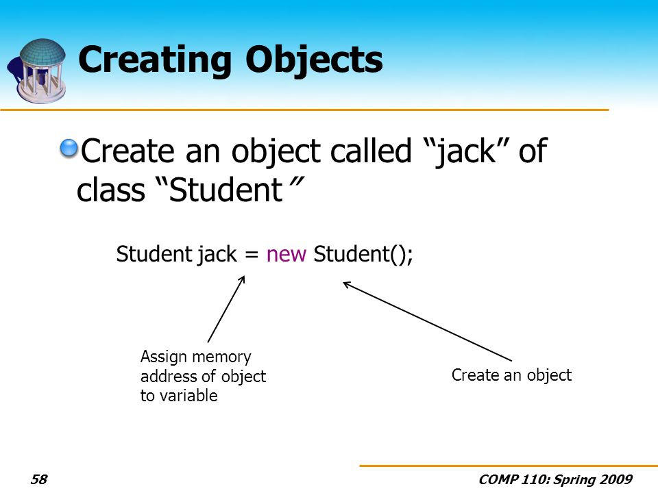 COMP 110: Spring Creating Objects Create an object called jack of class Student Student jack = new Student(); Create an object Assign memory address of object to variable