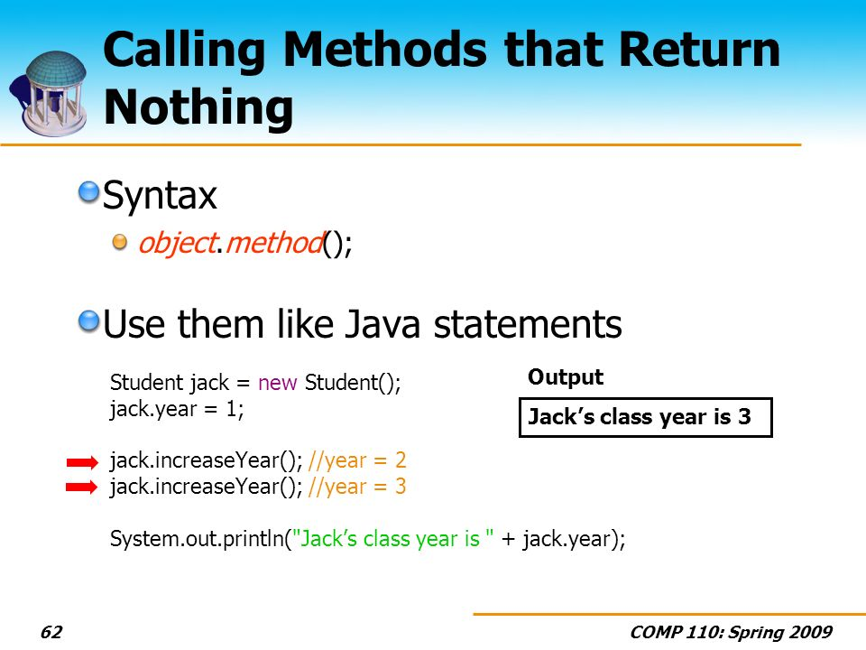 COMP 110: Spring Calling Methods that Return Nothing Syntax object.method(); Use them like Java statements Student jack = new Student(); jack.year = 1; jack.increaseYear(); //year = 2 jack.increaseYear(); //year = 3 System.out.println( Jacks class year is + jack.year); Jacks class year is 3 Output