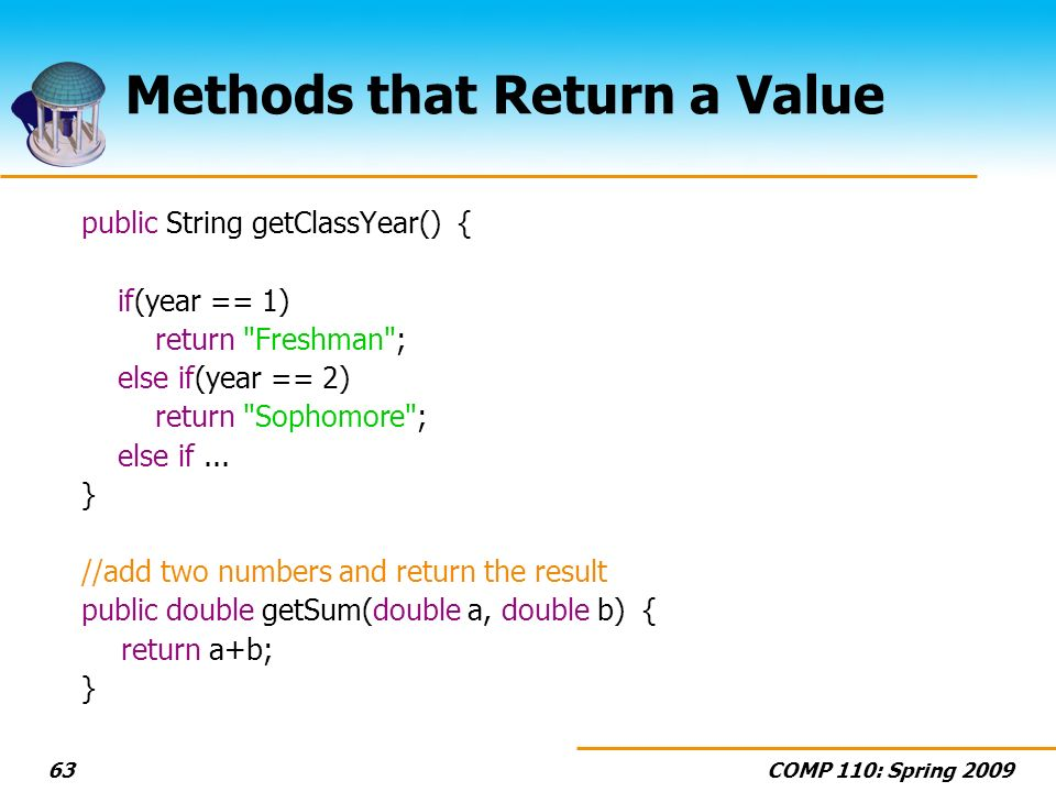 COMP 110: Spring Methods that Return a Value public String getClassYear() { if(year == 1) return Freshman ; else if(year == 2) return Sophomore ; else if...