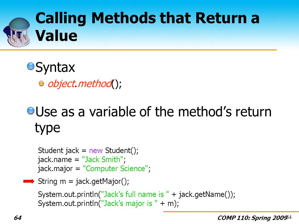 COMP 110: Spring Calling Methods that Return a Value Syntax object.method(); Use as a variable of the methods return type Student jack = new Student(); jack.name = Jack Smith ; jack.major = Computer Science ; String m = jack.getMajor(); System.out.println( Jacks full name is + jack.getName()); System.out.println( Jacks major is + m); 64