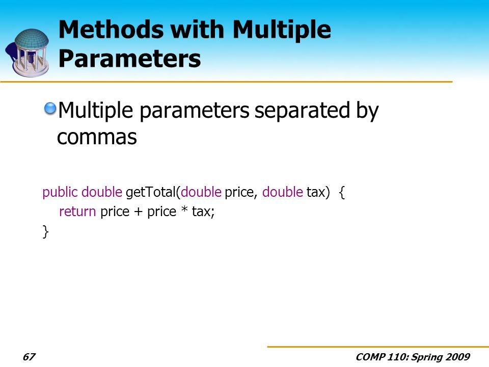 COMP 110: Spring Methods with Multiple Parameters Multiple parameters separated by commas public double getTotal(double price, double tax) { return price + price * tax; }