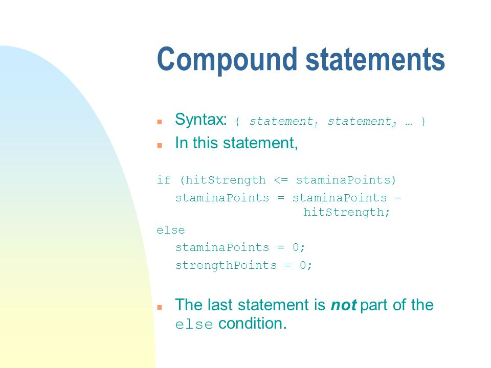 Compound statements Syntax: { statement 1 statement 2 … } n In this statement, if (hitStrength <= staminaPoints) staminaPoints = staminaPoints - hitStrength; else staminaPoints = 0; strengthPoints = 0; The last statement is not part of the else condition.