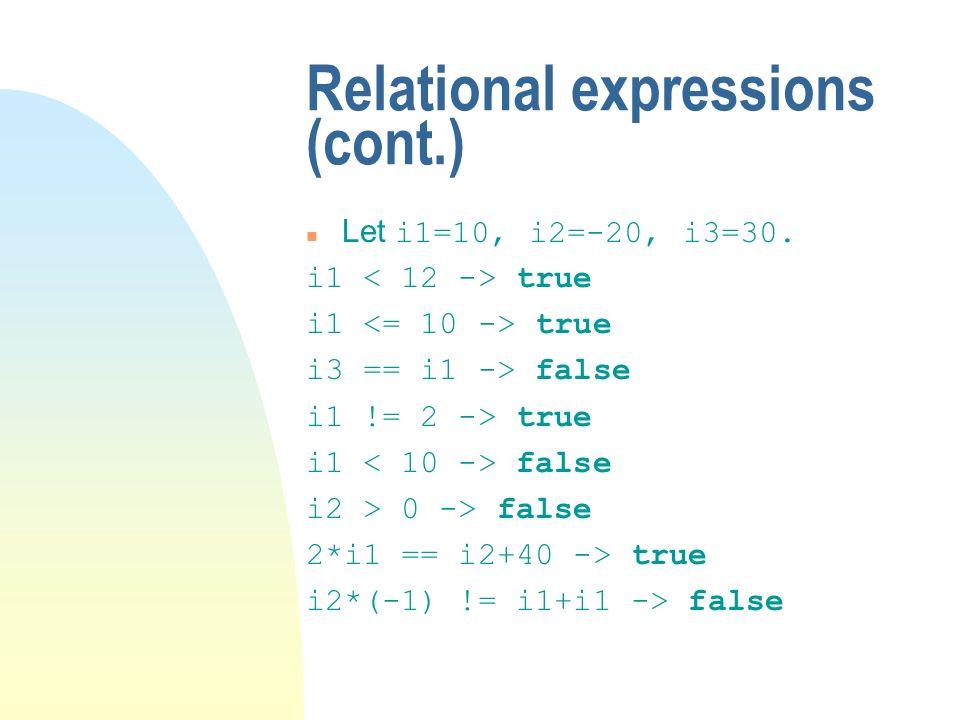 Relational expressions (cont.) Let i1=10, i2=-20, i3=30. i1 true i3 == i1 -> false i1 != 2 -> true i1 false i2 > 0 -> false 2*i1 == i2+40 -> true i2*(