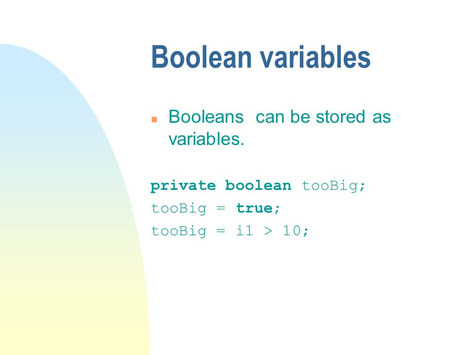 Boolean variables n Booleans can be stored as variables.