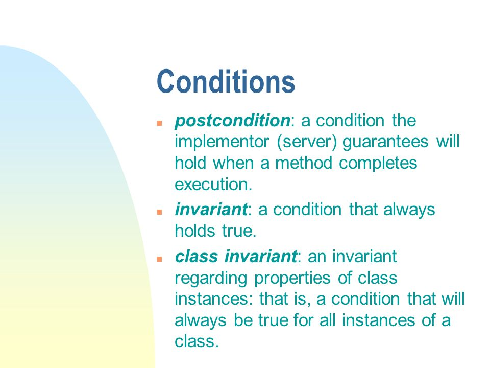 Conditions n postcondition: a condition the implementor (server) guarantees will hold when a method completes execution.
