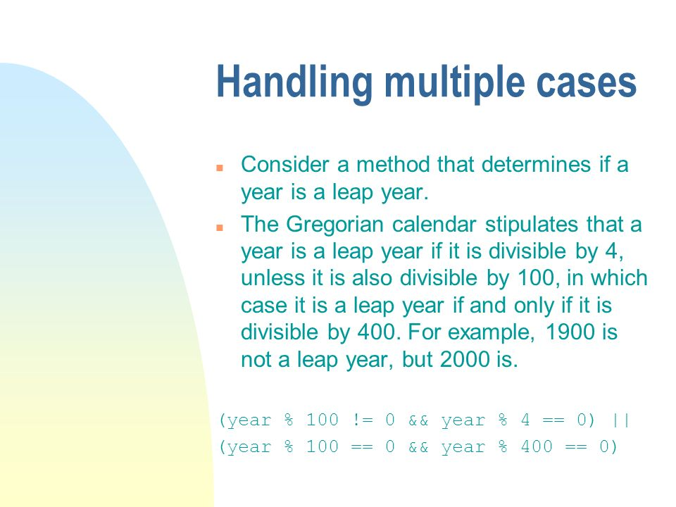 Handling multiple cases n Consider a method that determines if a year is a leap year.