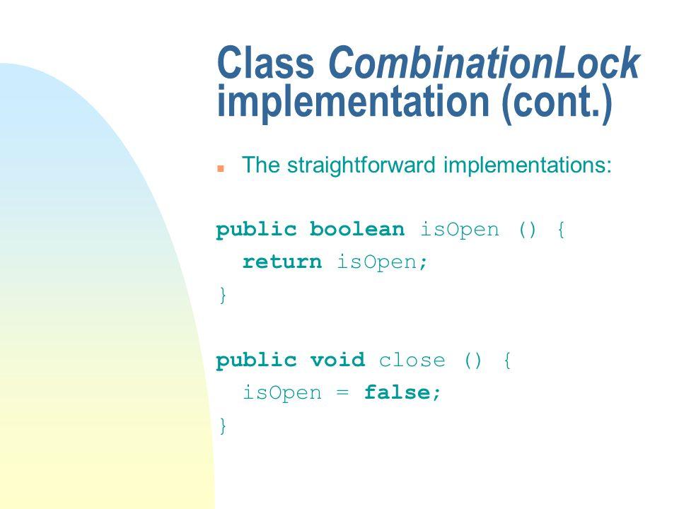 Class CombinationLock implementation (cont.) n The straightforward implementations: public boolean isOpen () { return isOpen; } public void close () {