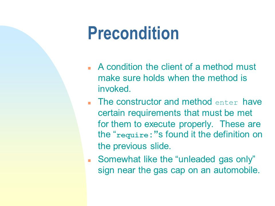 Precondition n A condition the client of a method must make sure holds when the method is invoked.