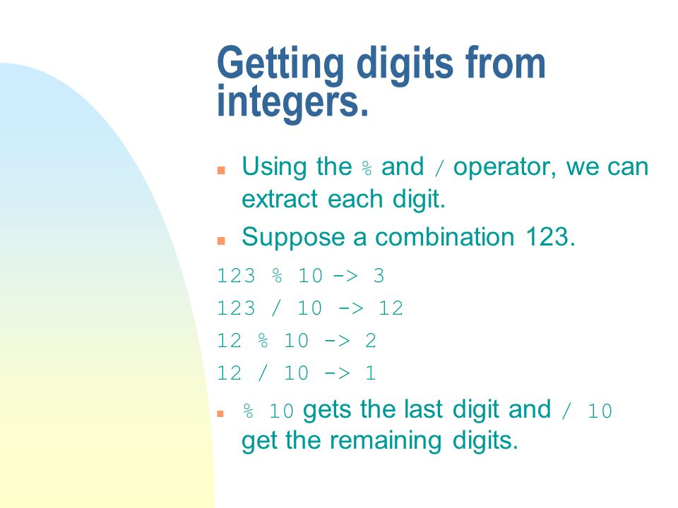 Getting digits from integers. Using the % and / operator, we can extract each digit.