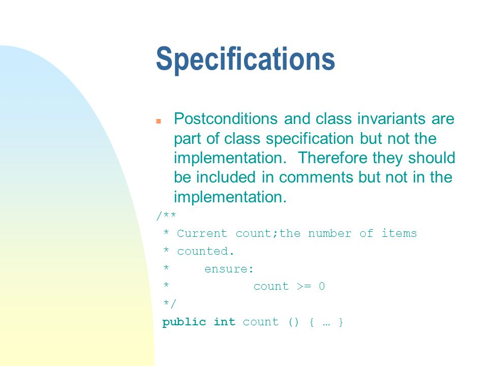 Specifications n Postconditions and class invariants are part of class specification but not the implementation.