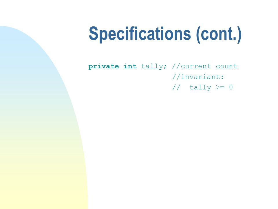 Specifications (cont.) private int tally; //current count //invariant: // tally >= 0
