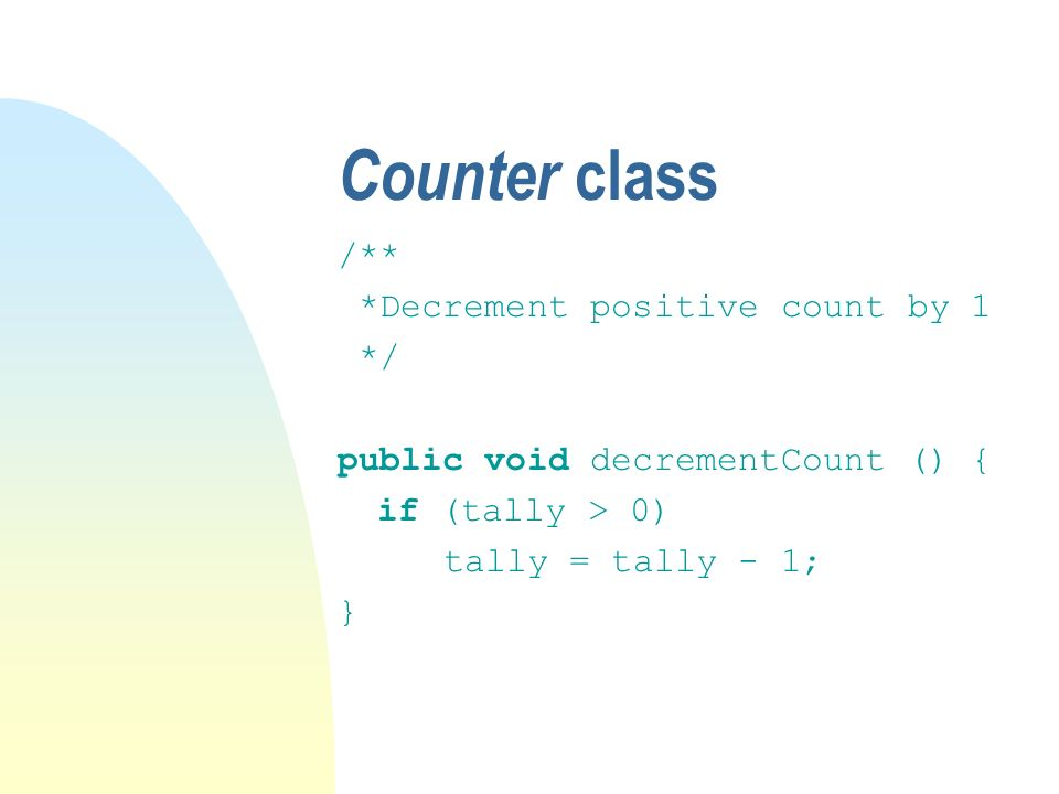 Counter class /** *Decrement positive count by 1 */ public void decrementCount () { if (tally > 0) tally = tally - 1; }