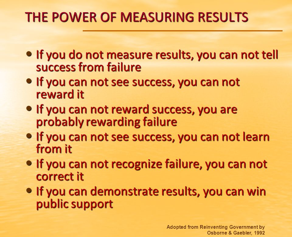 THE POWER OF MEASURING RESULTS If you do not measure results, you can not tell success from failure If you do not measure results, you can not tell success from failure If you can not see success, you can not reward it If you can not see success, you can not reward it If you can not reward success, you are probably rewarding failure If you can not reward success, you are probably rewarding failure If you can not see success, you can not learn from it If you can not see success, you can not learn from it If you can not recognize failure, you can not correct it If you can not recognize failure, you can not correct it If you can demonstrate results, you can win public support If you can demonstrate results, you can win public support Adopted from Reinventing Government by Osborne & Gaebler, 1992