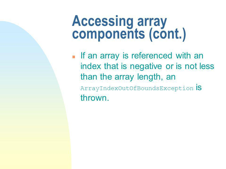 Accessing array components (cont.) If an array is referenced with an index that is negative or is not less than the array length, an ArrayIndexOutOfBoundsException is thrown.