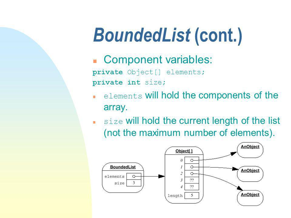 BoundedList (cont.) n Component variables: private Object[] elements; private int size; elements will hold the components of the array.