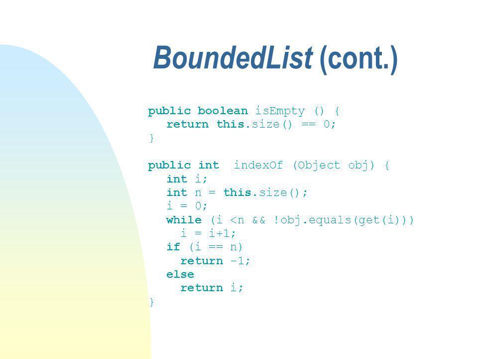 BoundedList (cont.) public boolean isEmpty () { return this.size() == 0; } public int indexOf (Object obj) { int i; int n = this.size(); i = 0; while (i <n && !obj.equals(get(i))) i = i+1; if (i == n) return -1; else return i; }