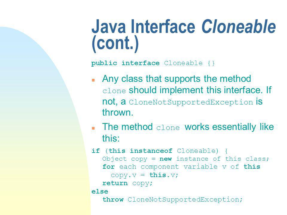 Java Interface Cloneable (cont.) public interface Cloneable {} Any class that supports the method clone should implement this interface.