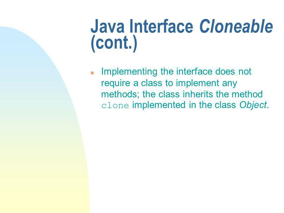 Java Interface Cloneable (cont.) Implementing the interface does not require a class to implement any methods; the class inherits the method clone implemented in the class Object.
