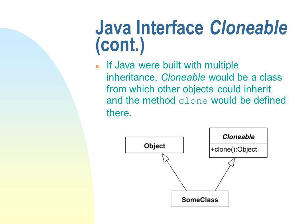 Java Interface Cloneable (cont.) If Java were built with multiple inheritance, Cloneable would be a class from which other objects could inherit and the method clone would be defined there.