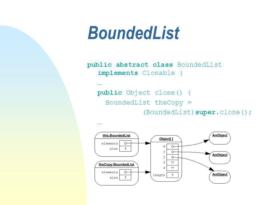 BoundedList public abstract class BoundedList implements Clonable { … public Object clone() { BoundedList theCopy = (BoundedList)super.clone(); …