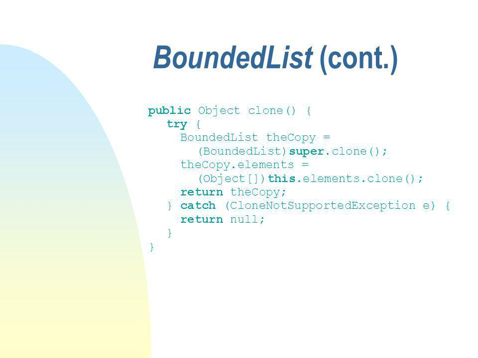 BoundedList (cont.) public Object clone() { try { BoundedList theCopy = (BoundedList)super.clone(); theCopy.elements = (Object[])this.elements.clone(); return theCopy; } catch (CloneNotSupportedException e) { return null; }