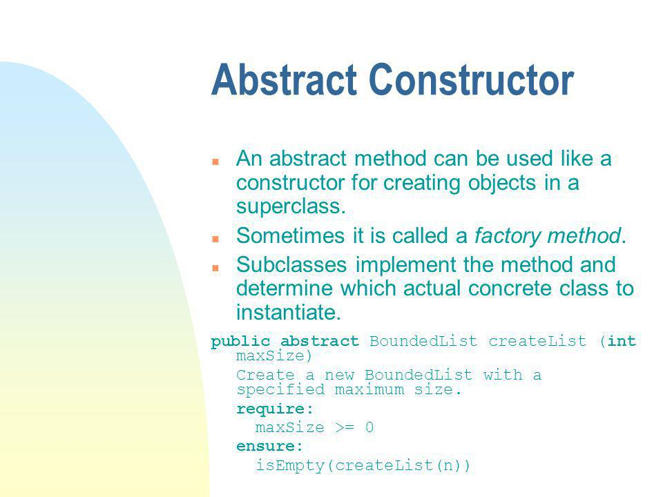 Abstract Constructor n An abstract method can be used like a constructor for creating objects in a superclass.