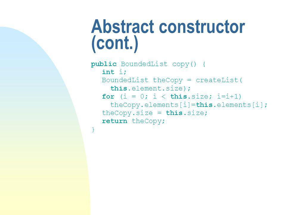 Abstract constructor (cont.) public BoundedList copy() { int i; BoundedList theCopy = createList( this.element.size); for (i = 0; i < this.size; i=i+1) theCopy.elements[i]=this.elements[i]; theCopy.size = this.size; return theCopy; }