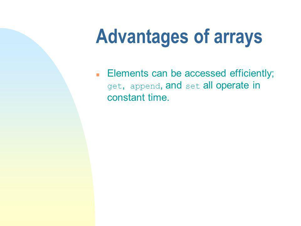 Advantages of arrays Elements can be accessed efficiently; get, append, and set all operate in constant time.