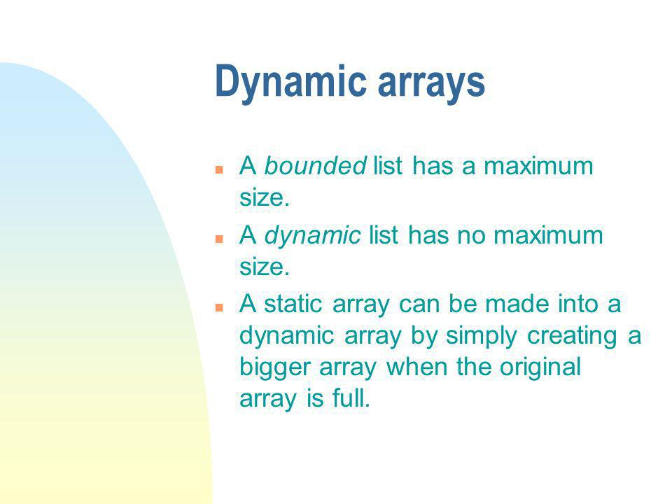 Dynamic arrays n A bounded list has a maximum size.