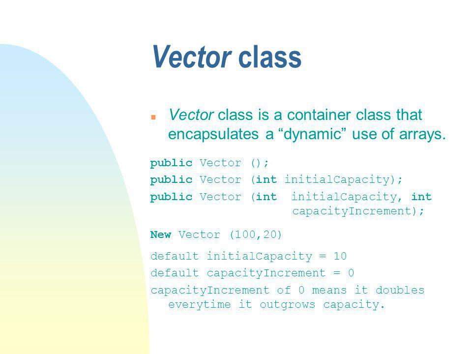 Vector class n Vector class is a container class that encapsulates a dynamic use of arrays.