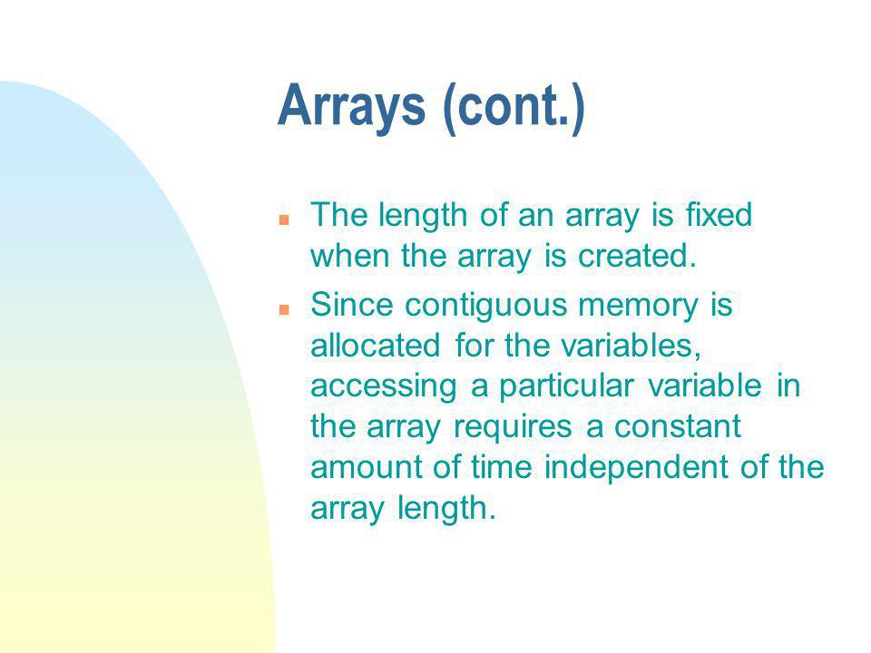 Arrays (cont.) n Suppose each variable in a particular array may take up four bytes, and memory is allocated starting at location 100 n The address of the variable with index i is 100+4*i.