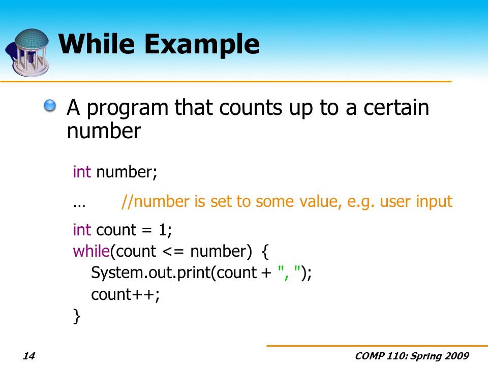 COMP 110: Spring 200914 While Example A program that counts up to a certain number int number; … //number is set to some value, e.g. user input int co