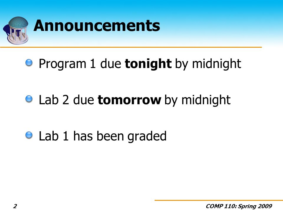 COMP 110: Spring 20092 Announcements Program 1 due tonight by midnight Lab 2 due tomorrow by midnight Lab 1 has been graded