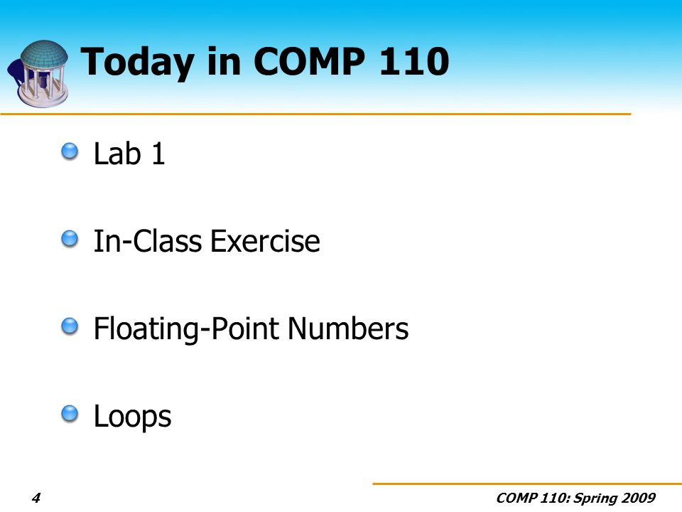 COMP 110: Spring 20094 Today in COMP 110 Lab 1 In-Class Exercise Floating-Point Numbers Loops