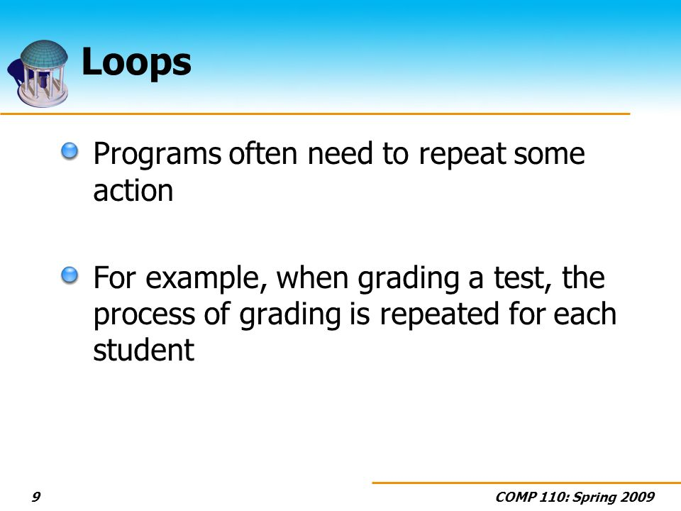 COMP 110: Spring 20099 Loops Programs often need to repeat some action For example, when grading a test, the process of grading is repeated for each s