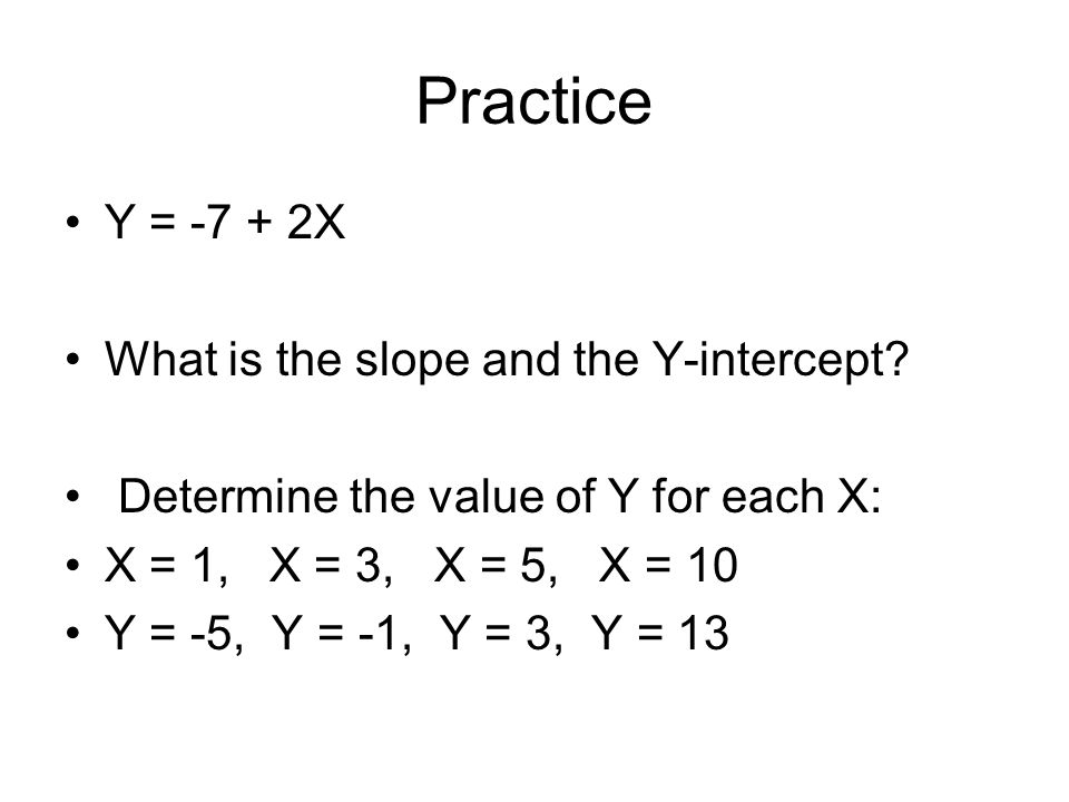 Practice Y = -7 + 2X What is the slope and the Y-intercept? Determine the value of Y for each X: X = 1, X = 3, X = 5, X = 10 Y = -5, Y = -1, Y = 3, Y