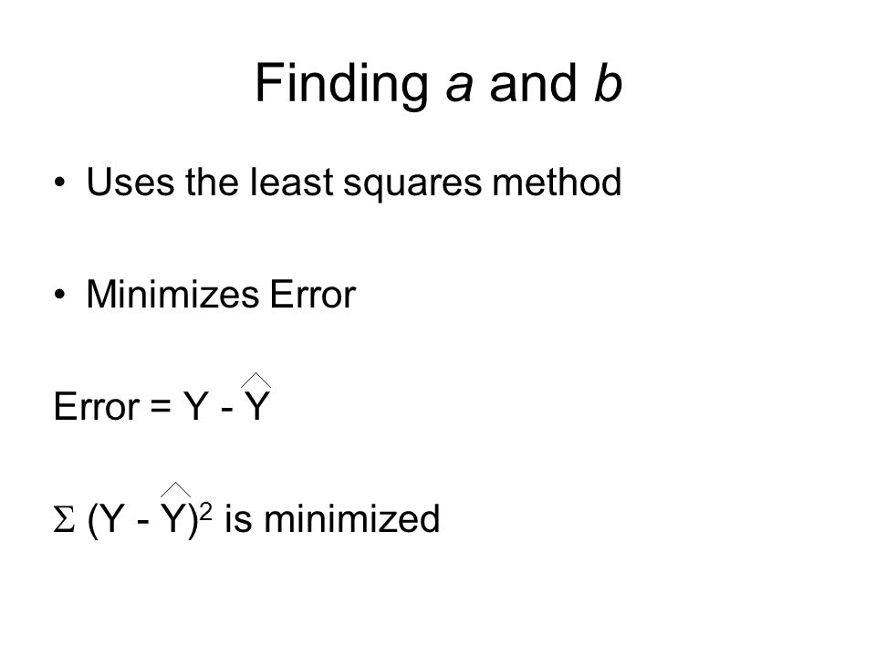 Finding a and b Uses the least squares method Minimizes Error Error = Y - Y (Y - Y) 2 is minimized