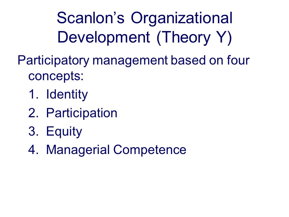 Scanlons Organizational Development (Theory Y) Participatory management based on four concepts: 1. Identity 2. Participation 3. Equity 4. Managerial C